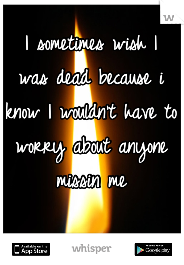 I sometimes wish I  was dead because i know I wouldn't have to  worry about anyone missin me