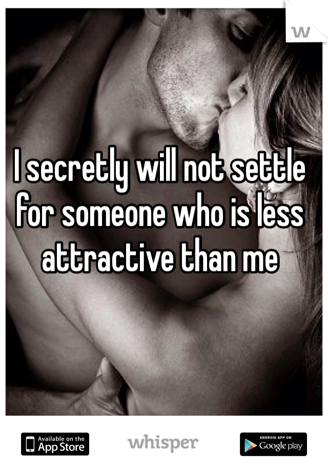 I secretly will not settle for someone who is less attractive than me