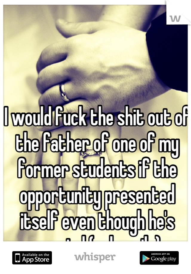 I would fuck the shit out of the father of one of my former students if the opportunity presented itself even though he's married (unhappily).