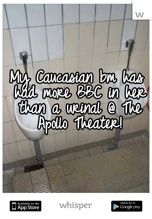 My Caucasian bm has had more BBC in her than a urinal @ The Apollo Theater!
