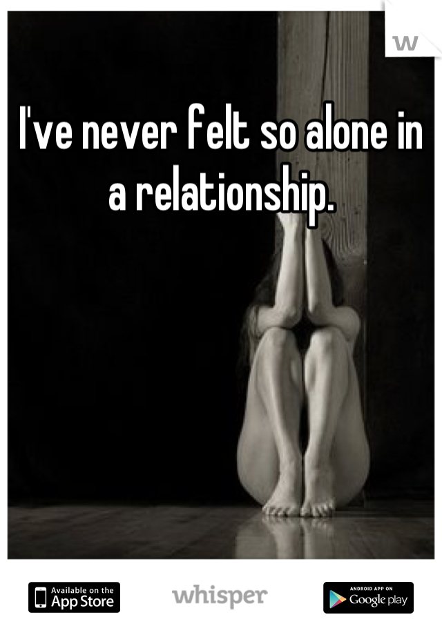 I've never felt so alone in a relationship.