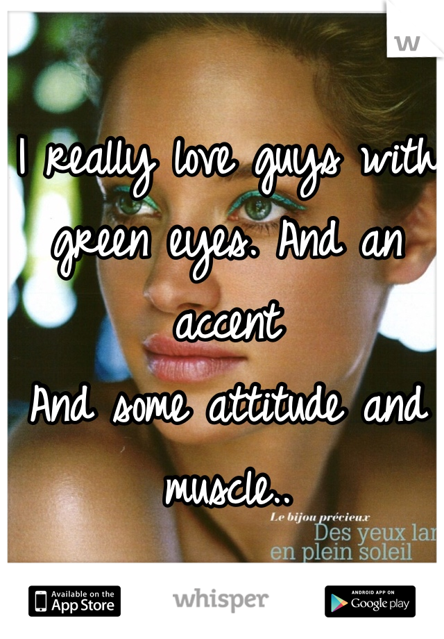 I really love guys with green eyes. And an accent  And some attitude and muscle..