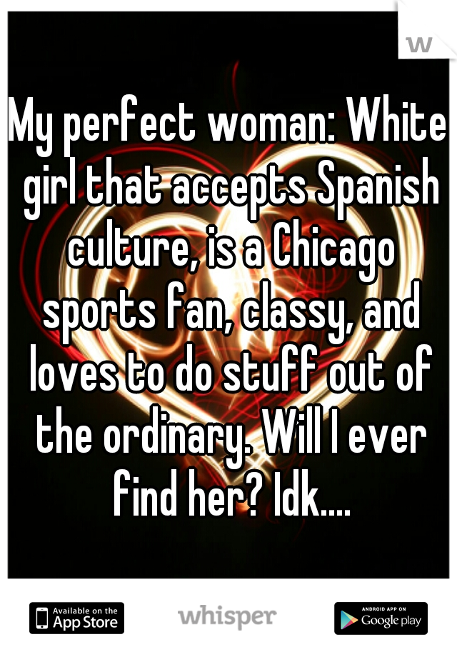 My perfect woman: White girl that accepts Spanish culture, is a Chicago sports fan, classy, and loves to do stuff out of the ordinary. Will I ever find her? Idk....
