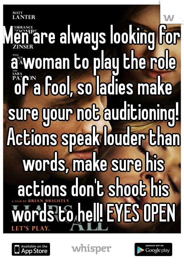 Men are always looking for a woman to play the role of a fool, so ladies make sure your not auditioning! Actions speak louder than words, make sure his actions don't shoot his words to hell! EYES OPEN