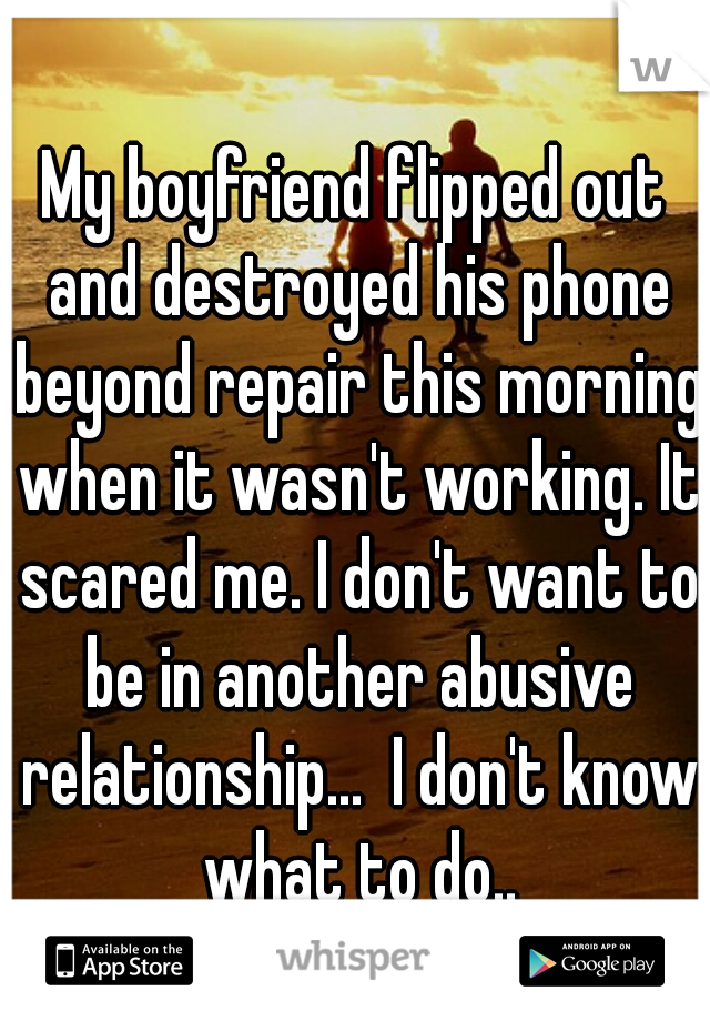 My boyfriend flipped out and destroyed his phone beyond repair this morning when it wasn't working. It scared me. I don't want to be in another abusive relationship...  I don't know what to do..