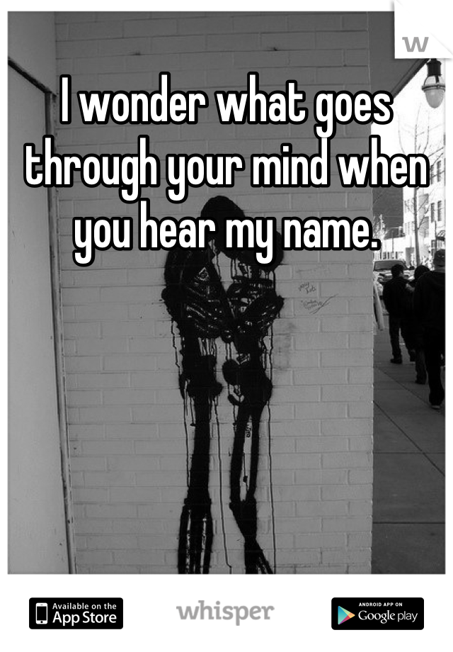 I wonder what goes through your mind when you hear my name.