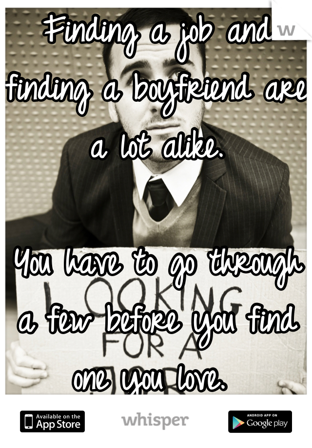 Finding a job and finding a boyfriend are a lot alike.   You have to go through a few before you find one you love.