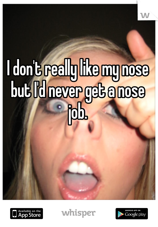 I don't really like my nose but I'd never get a nose job.