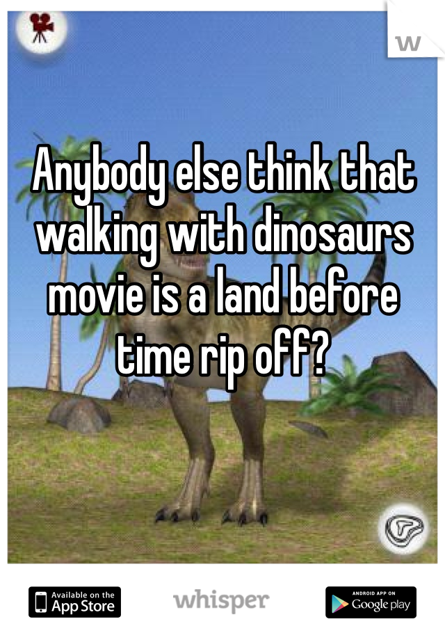 Anybody else think that walking with dinosaurs movie is a land before time rip off?