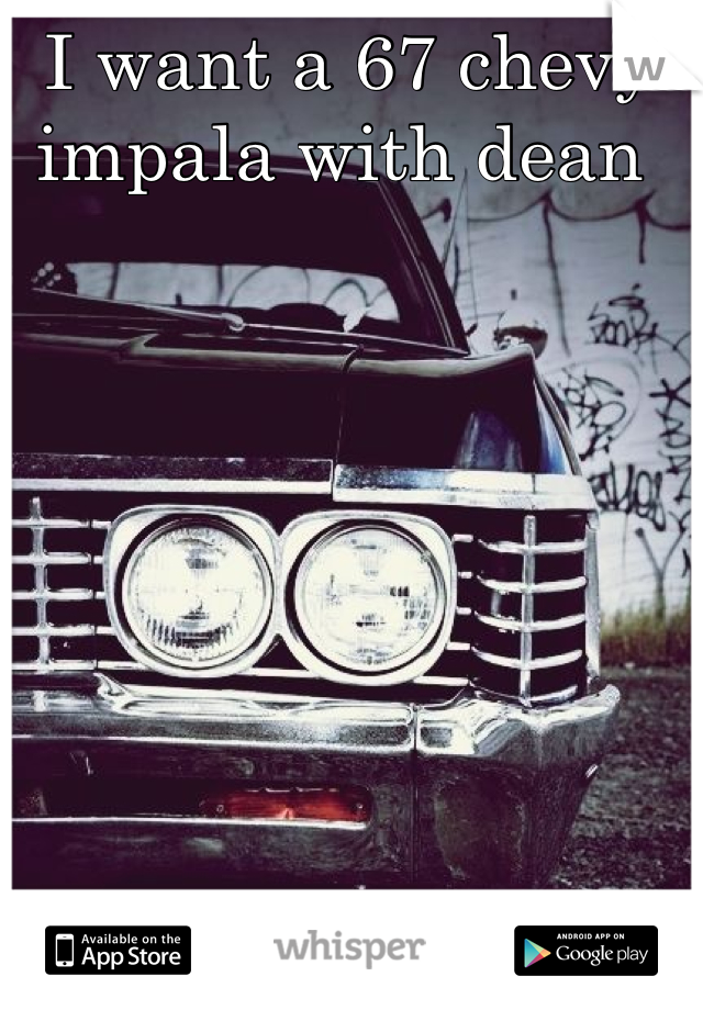 I want a 67 chevy impala with dean