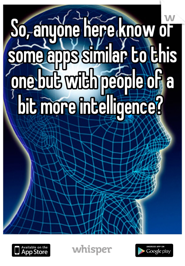 So, anyone here know of some apps similar to this one but with people of a bit more intelligence?