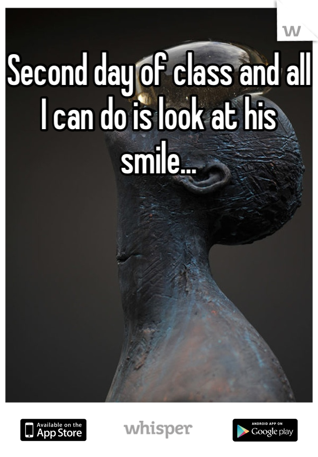 Second day of class and all I can do is look at his smile...