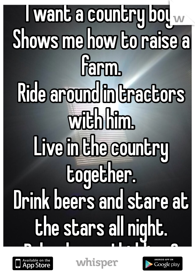 I want a country boy. Shows me how to raise a farm. Ride around in tractors with him. Live in the country together. Drink beers and stare at the stars all night. Psh who am I kidding.? I'm not even country..