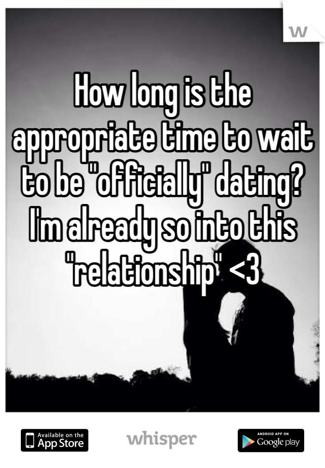 "How long is the appropriate time to wait to be ""officially"" dating? I'm already so into this ""relationship"" <3"