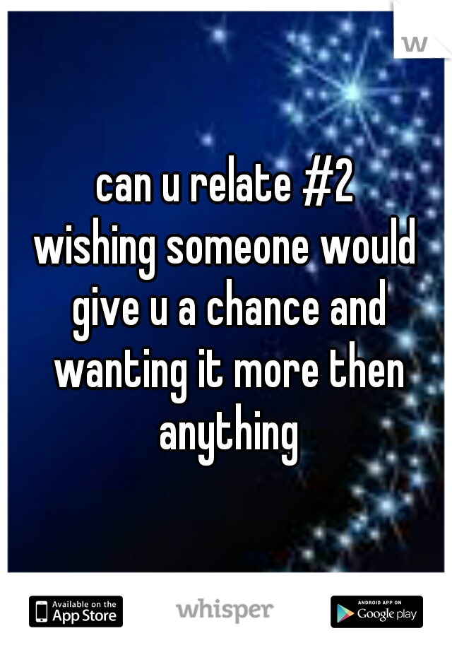 can u relate #2  wishing someone would give u a chance and wanting it more then anything