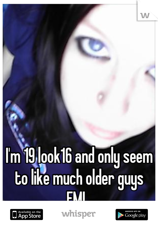 I'm 19 look16 and only seem to like much older guys  FML