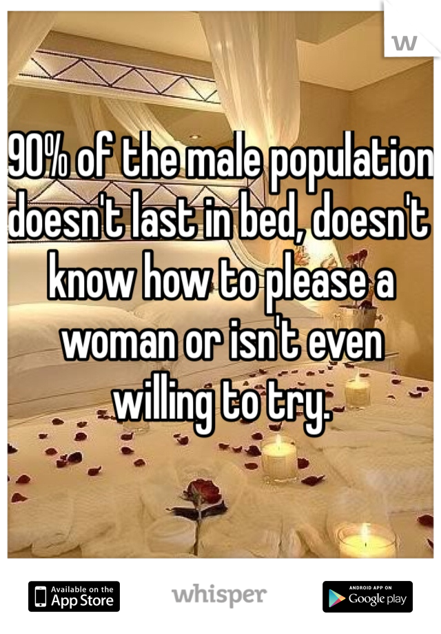 90% of the male population doesn't last in bed, doesn't know how to please a woman or isn't even willing to try.