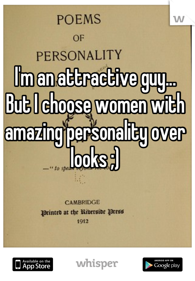 I'm an attractive guy...  But I choose women with amazing personality over looks ;)