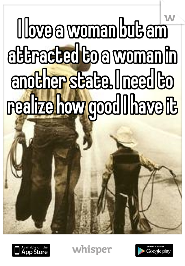 I love a woman but am attracted to a woman in another state. I need to realize how good I have it