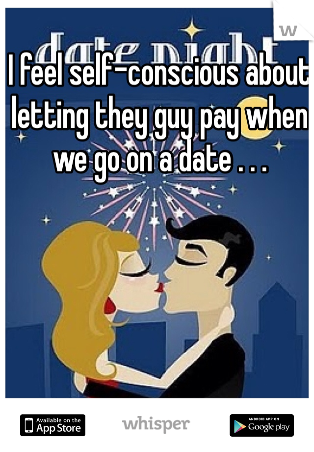 I feel self-conscious about letting they guy pay when we go on a date . . .