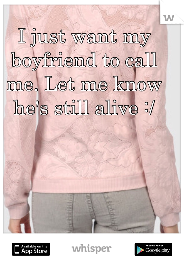 I just want my boyfriend to call me. Let me know he's still alive :/