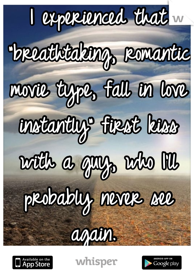 """I experienced that """"breathtaking, romantic movie type, fall in love instantly"""" first kiss with a guy, who I'll probably never see again."""