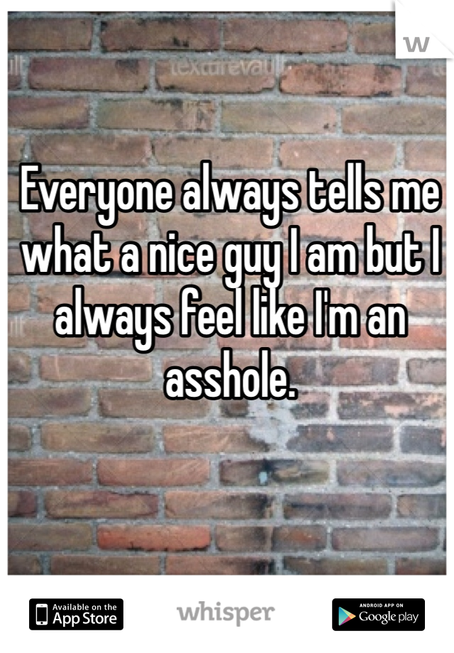 Everyone always tells me what a nice guy I am but I always feel like I'm an asshole.