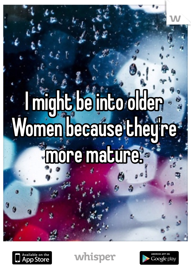 I might be into older Women because they're more mature.