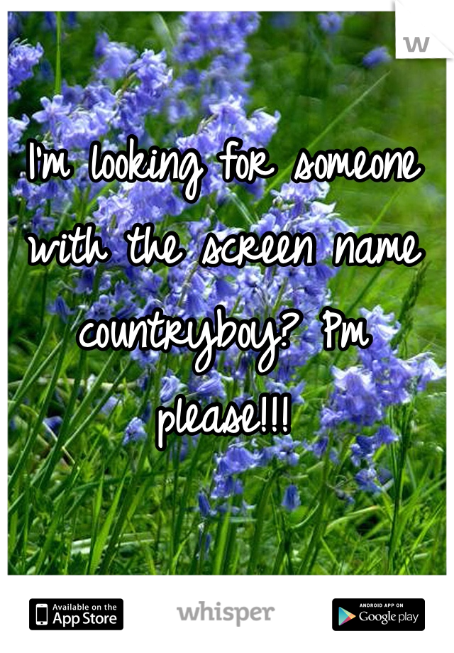 I'm looking for someone with the screen name countryboy? Pm please!!!