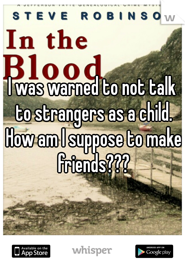 I was warned to not talk to strangers as a child. How am I suppose to make friends???