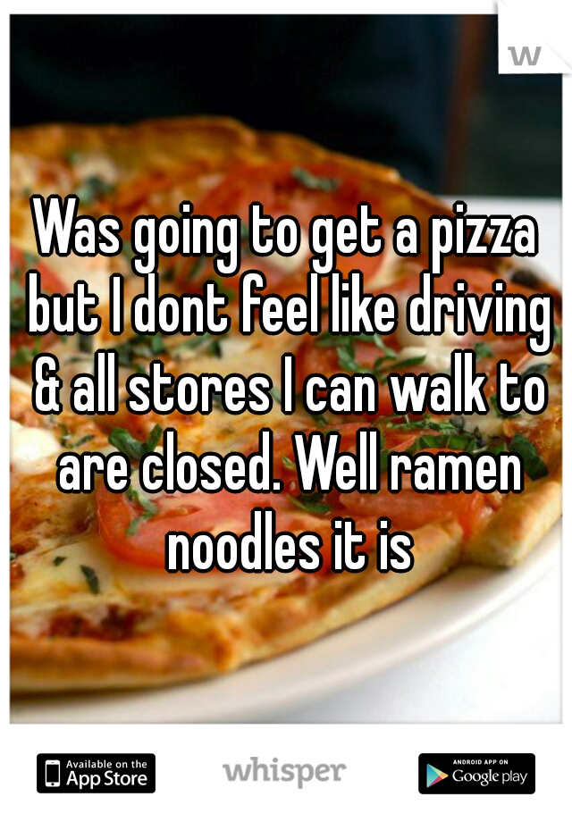Was going to get a pizza but I dont feel like driving & all stores I can walk to are closed. Well ramen noodles it is