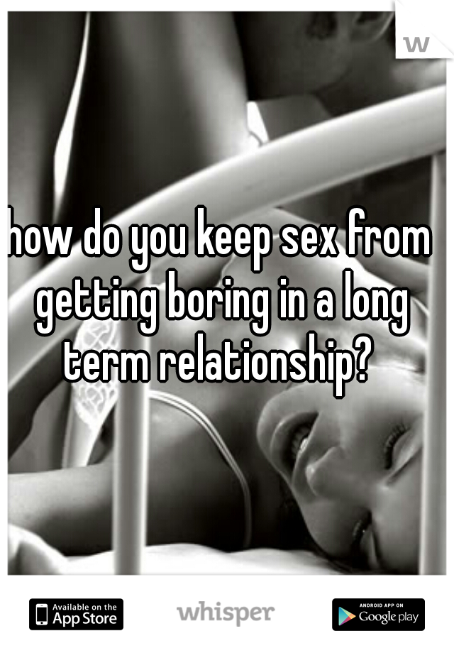 how do you keep sex from getting boring in a long term relationship?