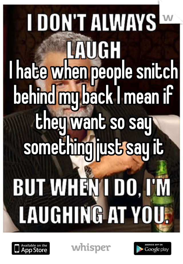 I hate when people snitch behind my back I mean if they want so say something just say it