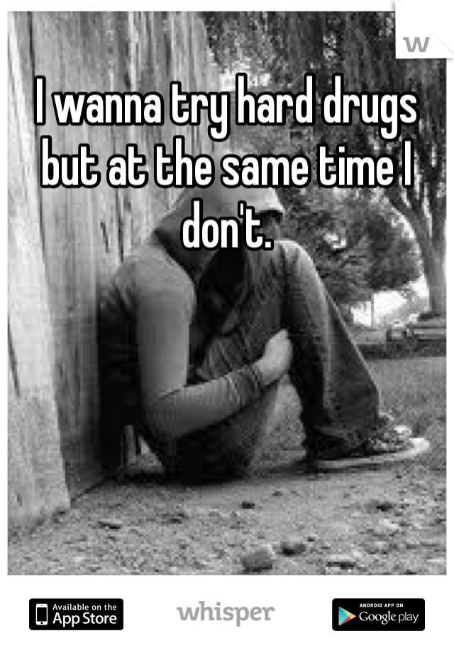 I wanna try hard drugs but at the same time I don't.