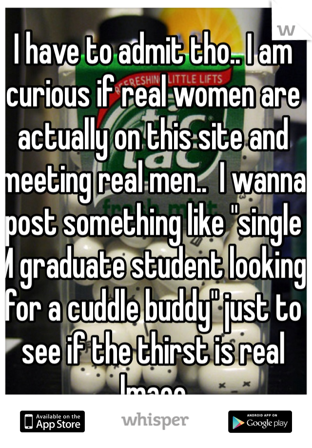 """I have to admit tho.. I am curious if real women are actually on this site and meeting real men..  I wanna post something like """"single M graduate student looking for a cuddle buddy"""" just to see if the thirst is real lmaoo"""