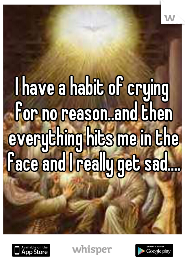 I have a habit of crying for no reason..and then everything hits me in the face and I really get sad....