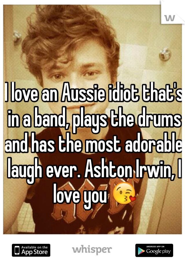 I love an Aussie idiot that's in a band, plays the drums and has the most adorable laugh ever. Ashton Irwin, I love you 😘