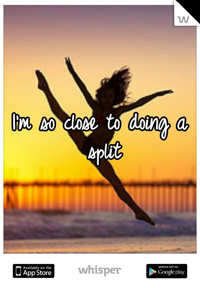 I'm so close to doing a split