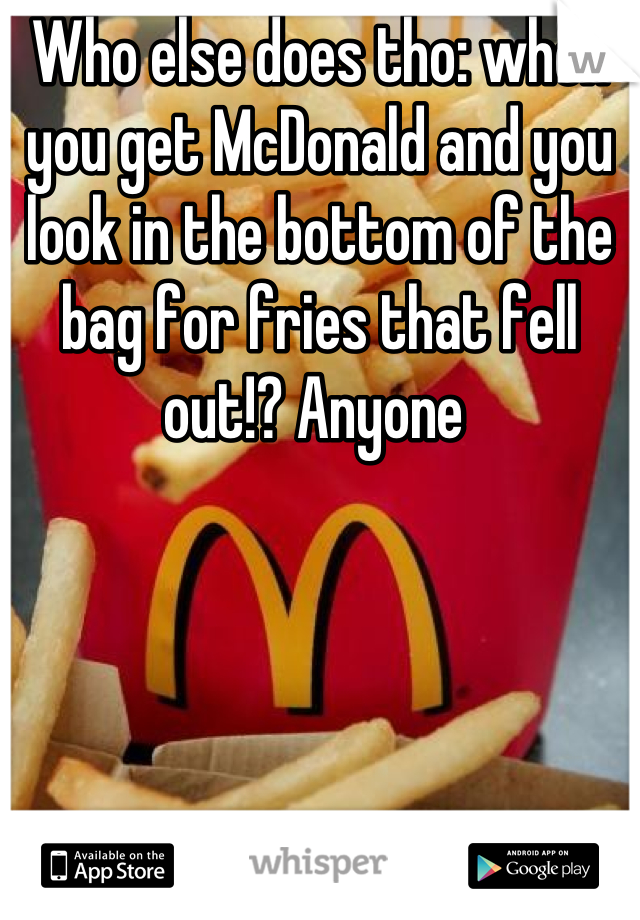 Who else does tho: when you get McDonald and you look in the bottom of the bag for fries that fell out!? Anyone