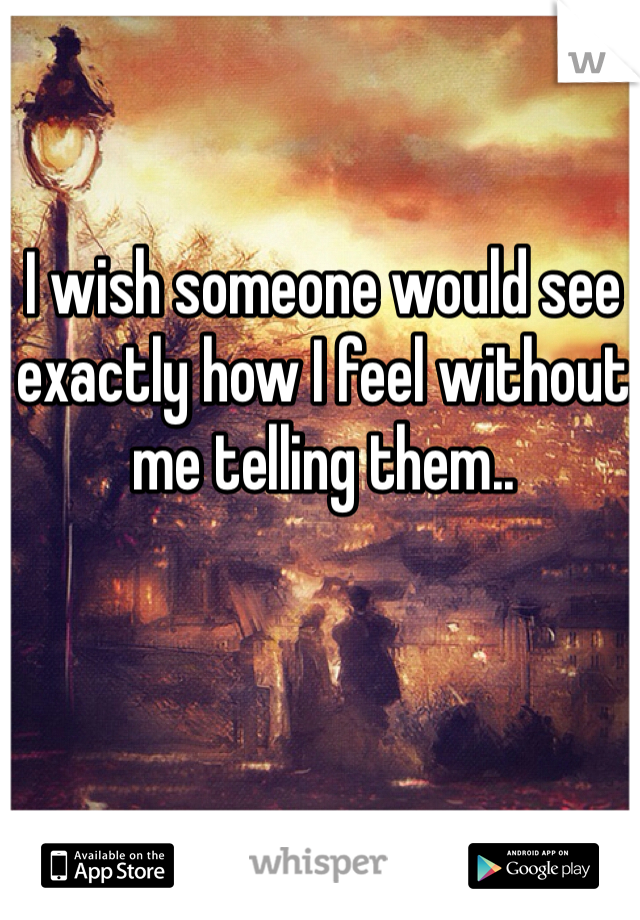 I wish someone would see exactly how I feel without me telling them..