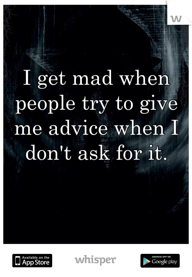 I get mad when people try to give me advice when I don't ask for it.