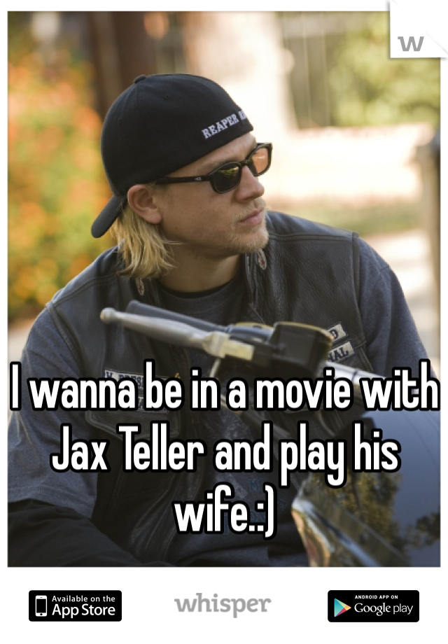 I wanna be in a movie with Jax Teller and play his wife.:)