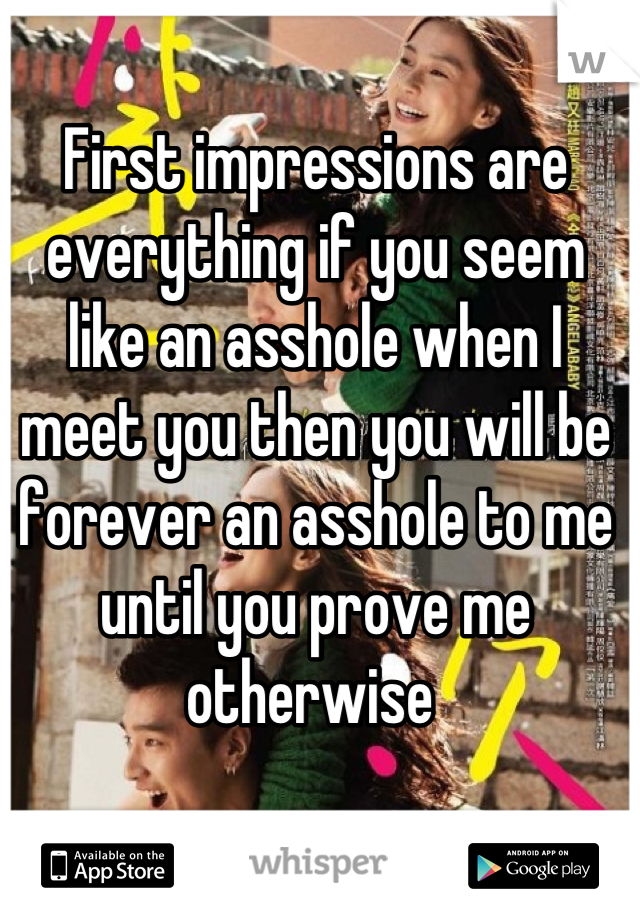 First impressions are everything if you seem like an asshole when I meet you then you will be forever an asshole to me until you prove me otherwise