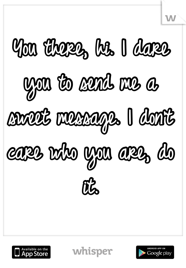 You there, hi. I dare you to send me a sweet message. I don't care who you are, do it.