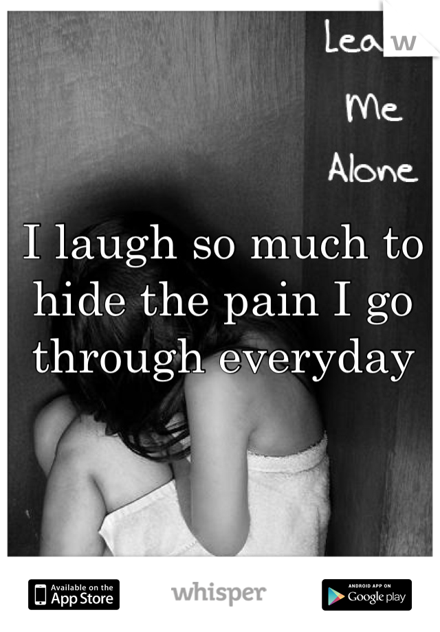 I laugh so much to hide the pain I go through everyday