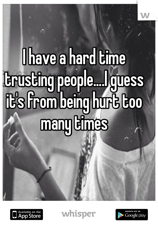 I have a hard time trusting people....I guess it's from being hurt too many times