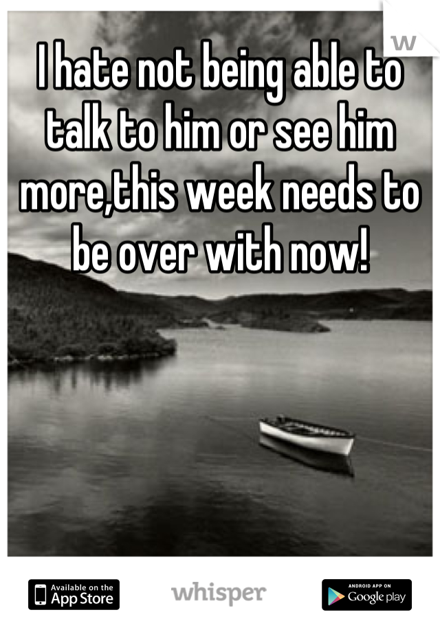 I hate not being able to talk to him or see him more,this week needs to be over with now!