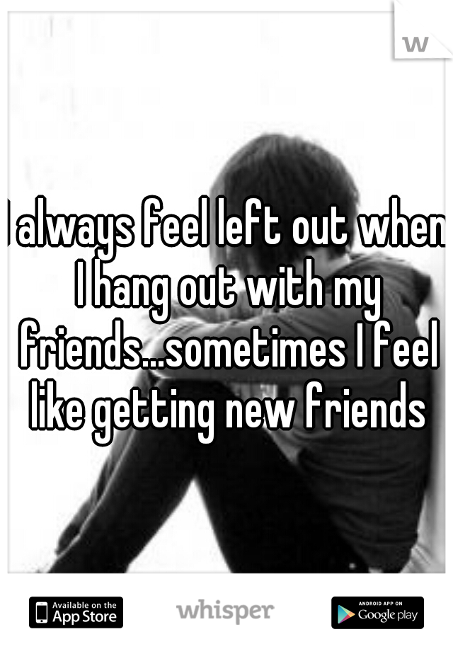 I always feel left out when I hang out with my friends...sometimes I feel like getting new friends
