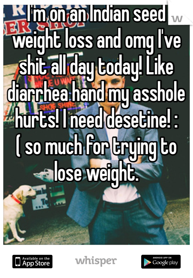 I'm on an Indian seed weight loss and omg I've shit all day today! Like diarrhea hand my asshole hurts! I need desetine! :( so much for trying to lose weight.