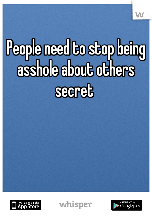 People need to stop being asshole about others secret